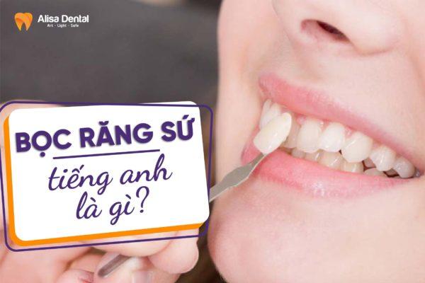 Bọc răng sứ tiếng anh là gì 2