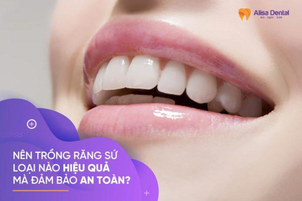 Nên trồng răng sứ loại nào HIỆU QUẢ mà đảm bảo AN TOÀN? 5